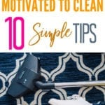 How To Get Motivated To Clean: 10 Simple Tips