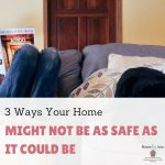 3 Ways Your Home Might Not Be As Safe As It Could Be