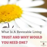 What Is A Revocable Living Trust and Why Would You Need One?